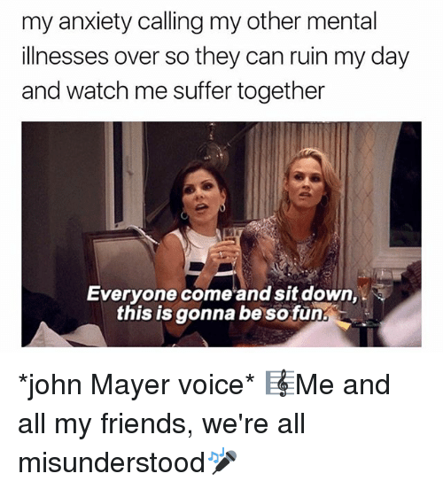 John Mayer: my anxiety calling my other mental  illnesses over so they can ruin my day  and watch me suffer together  Everyone come and sit down,  this is gonna be so fun *john Mayer voice* 🎼Me and all my friends, we're all misunderstood🎤