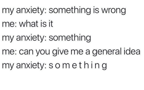 Dank, Anxiety, and What Is: my anxiety: something is wrong  me: what is it  my anxiety: something  me: can you give me a general idea  my anxiety: something