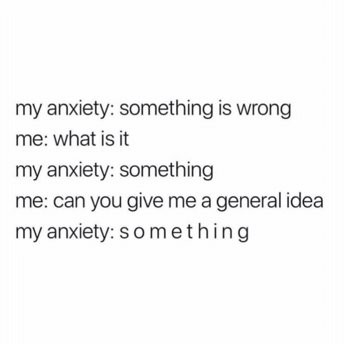 Anxiety, What Is, and Girl Memes: my anxiety: something is wrong  me: what is it  my anxiety: something  me: can you give me a general idea  my anxiety: something