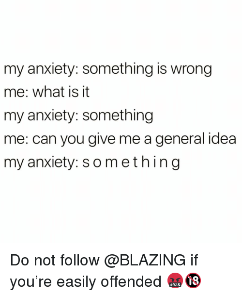 Funny, Anxiety, and What Is: my anxiety: something is wrong  me: what is it  my anxiety: something  me: can you give me a general idea  my anxiety: something Do not follow @BLAZING if you're easily offended 🤬🔞