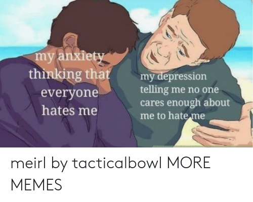 Hate Me: my anxiety  thinking that  my depression  telling me no one  cares enough about  me to hate me  everyone  hates me meirl by tacticalbowl MORE MEMES