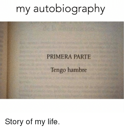 Life, Memes, and Autobiography: my autobiography  PRIMERA PARTE  Tengo hambre Story of my life.
