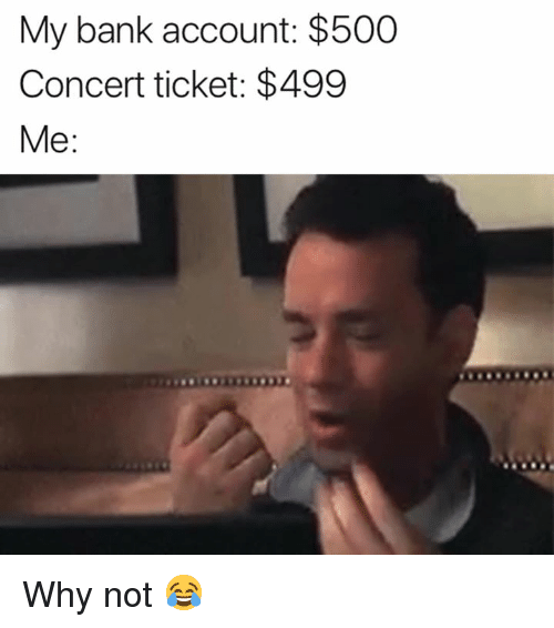 Bank, Account, and Why: My bank account: $500  Concert ticket: $499  Me: Why not 😂
