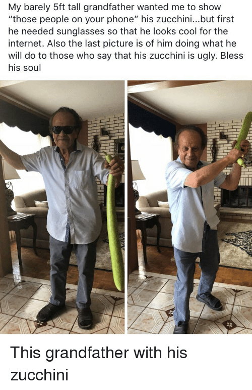 "Looks Cool: My barely 5ft tall grandfather wanted me to show  ""those people on your phone"" his zucchini...but first  he needed sunglasses so that he looks cool for thee  internet. Also the last picture is of him doing what he  will do to those who say that his zucchini is ugly. Bless  his soul This grandfather with his zucchini"