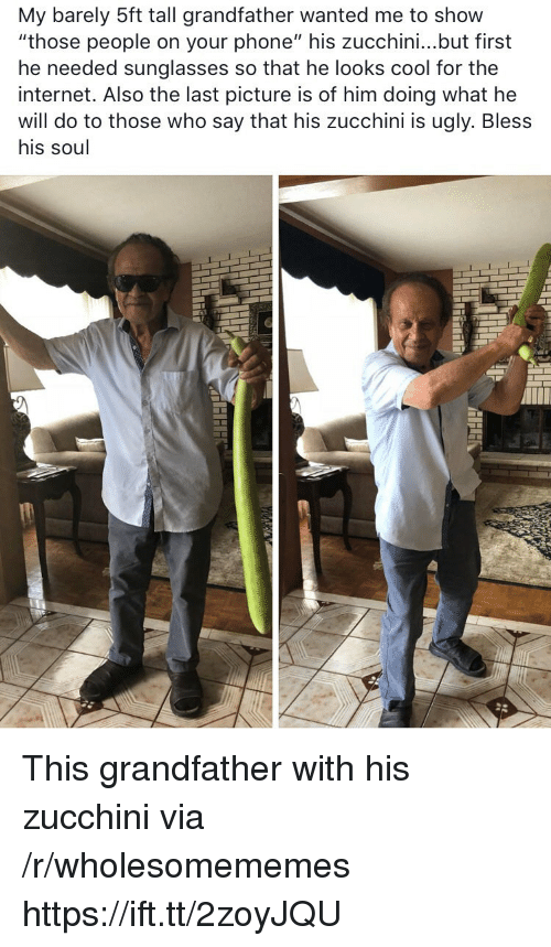 "Looks Cool: My barely 5ft tall grandfather wanted me to show  ""those people on your phone"" his zucchini...but first  he needed sunglasses so that he looks cool for thee  internet. Also the last picture is of him doing what he  will do to those who say that his zucchini is ugly. Bless  his soul This grandfather with his zucchini via /r/wholesomememes https://ift.tt/2zoyJQU"