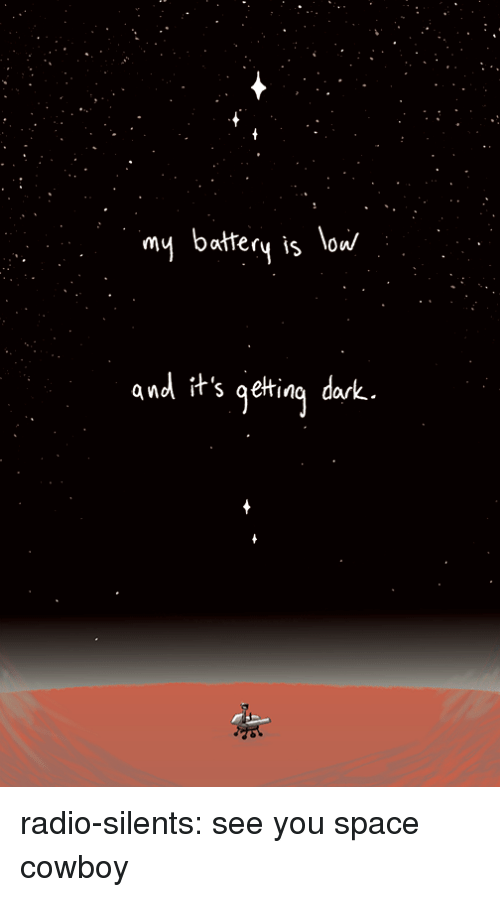 Radio, Tumblr, and Blog: my battery is low/  and it's gelting dak radio-silents: see you space cowboy