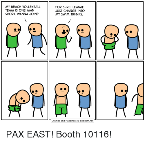 Cyanides And Happiness: MY BEACH VOLLEYBALL  TEAM IS ONE MAN  SHORT WANNA JOIN?  FOR SURE! LEMME  JUST CHANGE INTO  MY SWIM TRUNKS.  Cyanide and Happiness O Explosm.net PAX EAST! Booth 10116!