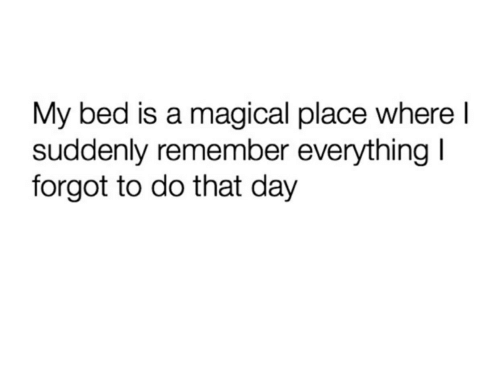 Day, Remember, and Bed: My bed is a magical place where l  suddenly remember everything l  forgot to do that day