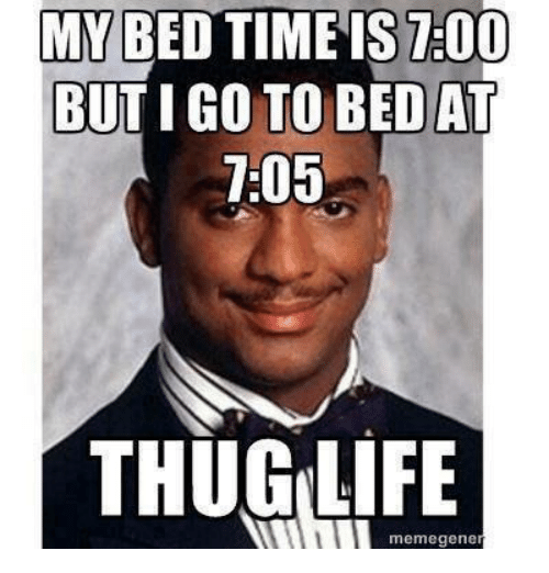 Memegen: MY BED TIME IS 7:00  BUT IGO TO BED AT  7:05  THUG LIFE  memegene