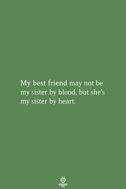Best Friend, Best, and Heart: My best friend may not be  my sister by blood, but she's  my sister by heart.