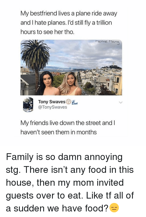 Family, Food, and Friends: My bestfriend lives a plane ride away  and I hate planes. l'd still fly a trillion  hours to see her tho  Mene Man  Tony Swave sen),  @TonySwaves  My friends live down the street and l  haven't seen them in months Family is so damn annoying stg. There isn't any food in this house, then my mom invited guests over to eat. Like tf all of a sudden we have food?😑
