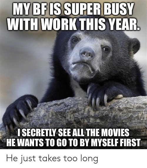 Secretly: MY BF ISSUPER BUSY  WITH WORK THIS YEAR.  I SECRETLY SEE ALL THE MOVIES  HE WANTS TO GO TO BY MYSELF FIRST He just takes too long