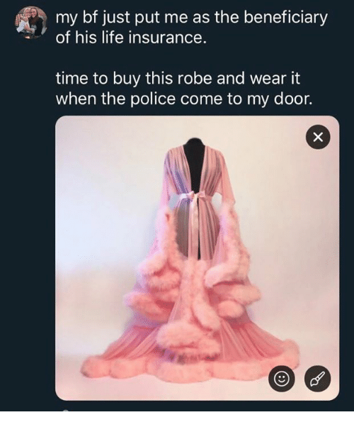 Life, Police, and Life Insurance: my bf just put me as the beneficiary  of his life insurance.  time to buy this robe and wear it  when the police come to my door.