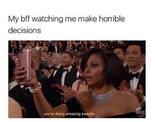 Amazing, Decisions, and Make: My bff watching me make horrible  decisions  you're doing amazing sweetie