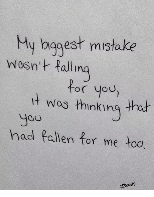 Hod: My bggest mistake  Wosn't Pall  for you,  t wos thinking that  Jou  hod fallen for me too  COU  Usouas