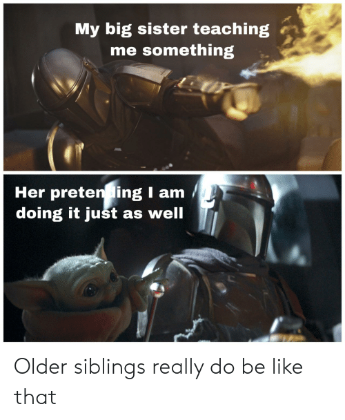 Be Like, Teaching, and Her: My big sister teaching  me something  Her preten ing I am  doing it just as well Older siblings really do be like that