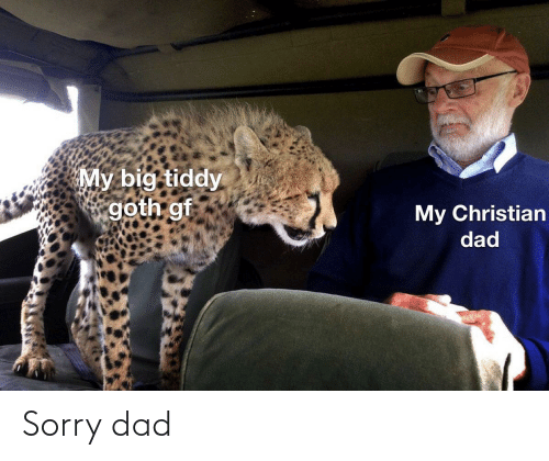 Dad, Sorry, and Big: My big tiddy  goth gf  My Christian  dad Sorry dad
