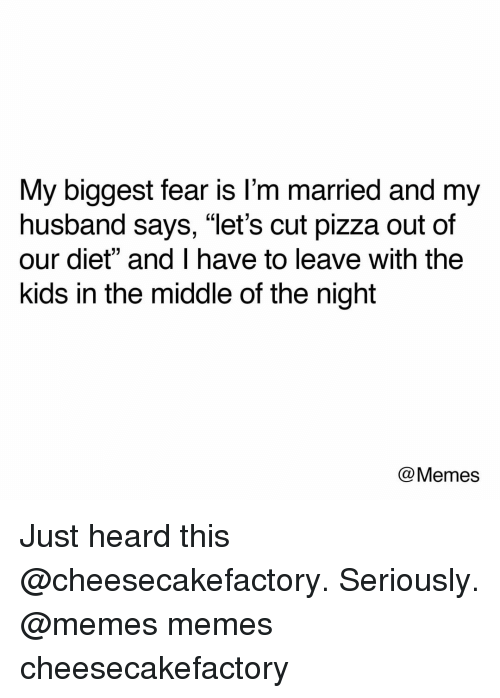 "Memes, Pizza, and Kids: My biggest fear is l'm married and my  husband says, ""let's cut pizza out of  our diet"" and I have to leave with the  kids in the middle of the night  @Memes Just heard this @cheesecakefactory. Seriously. @memes memes cheesecakefactory"