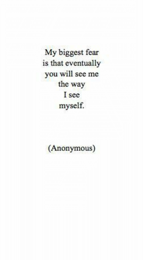 Anonymous, Fear, and Will: My biggest fear  is that eventually  you will see me  the way  I see  myself.  (Anonymous)