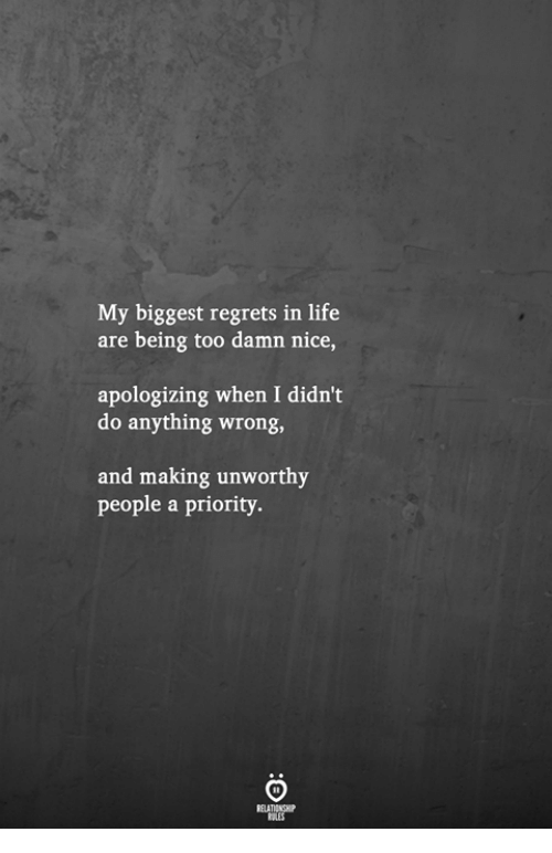 Life, Nice, and Making: My biggest regrets in life  are being too damn nice,  apologizing when I didn't  do anything wrong,  and making unworthy  people a priority.