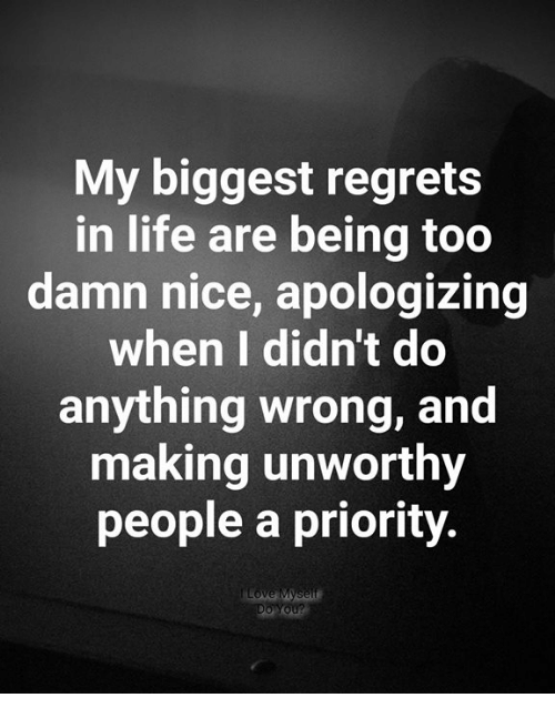 Life, Memes, and Nice: My biggest regrets  in life are being too  damn nice, apologizing  when I didn't do  anything wrong, and  making unworthy  people a priority.