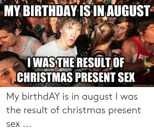 Christmas In August Meme.My Birthday Is Inaugust Bi Iwasthe Result Of Christmas