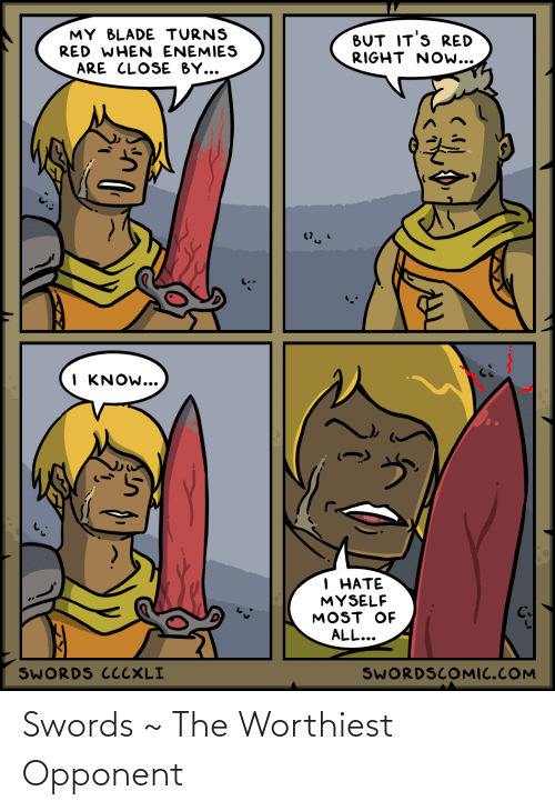 Blade, Enemies, and Red: MY BLADE TURNS  RED WHEN ENEMIES  BUT IT'S RED  RIGHT NOw...  ARE CLOSE BY...  I KNOW...  1 НАТЕ  MYSELF  MOST OF  ALL...  SWORDS CCCXLI  SWORDSCOMIC.COM Swords ~ The Worthiest Opponent