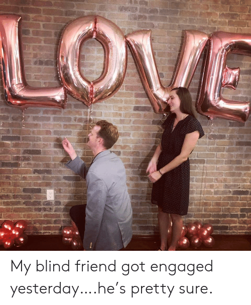 engaged: My blind friend got engaged yesterday….he's pretty sure.