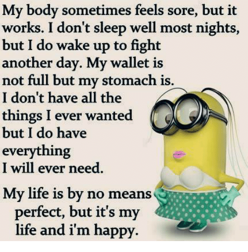 Bodies , Life, and Memes: My body sometimes feels sore, but it  it  works. I don't sleep well most nights,  but I do wake up to fight  another day. My wallet is  not full but my stomach is.  I don't have all the  things I ever wanted  but I do have  everything  I will ever need  My life is by no means  perfect, but it's my  life and i'm happy