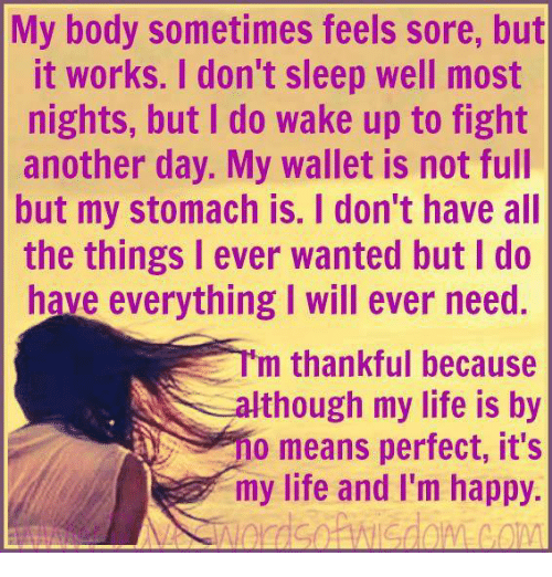 Memes, Im Happy, and All the Things: My body sometimes feels sore, but  it works. I don't sleep well most  nights, but I do wake up to fight  another day. My wallet is not full  but my stomach is. I don't have all  the things I ever wanted but do  have everything I will ever need.  E m thankful because  N though my life is by  0 means perfect, it's  my life and I'm happy