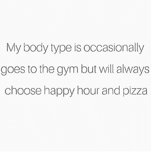 body types: My body type is occasionally  goes to the gym but will always  choose happy hour and pizza