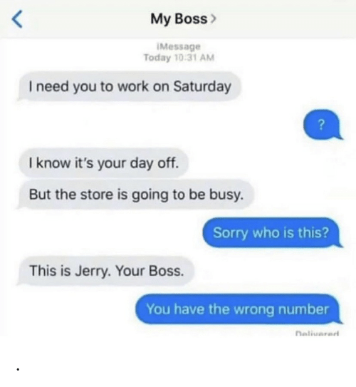 Know Its: My Boss>  IMessage  Today 10:31 AM  I need you to work on Saturday  I know it's your day off.  But the store is going to be busy.  Sorry who is this?  This is Jerry. Your Boss.  You have the wrong number  naliuarad .