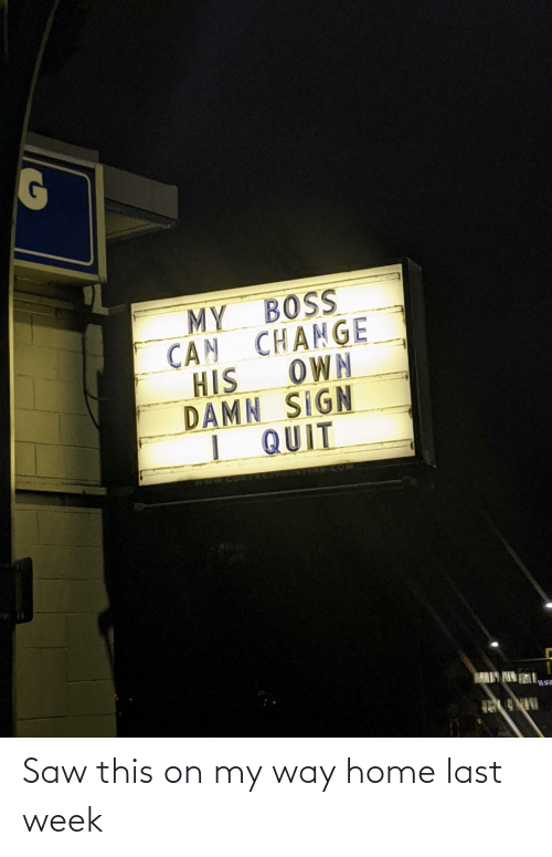 Saw, Home, and Change: MY BOSS  CAN CHANGE  OWN  HIS  DAMN SIGN  I QUIT  ARIY HIN Saw this on my way home last week