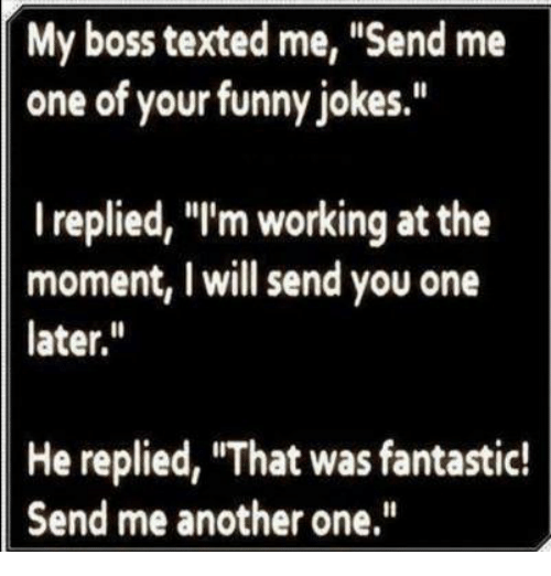 """funny jokes: My boss texted me, """"Send me  one of your funny jokes.""""  I replied, """"I'm working at the  moment, I will send you one  later.  He replied, """"That was fantastic!  Send me another one"""
