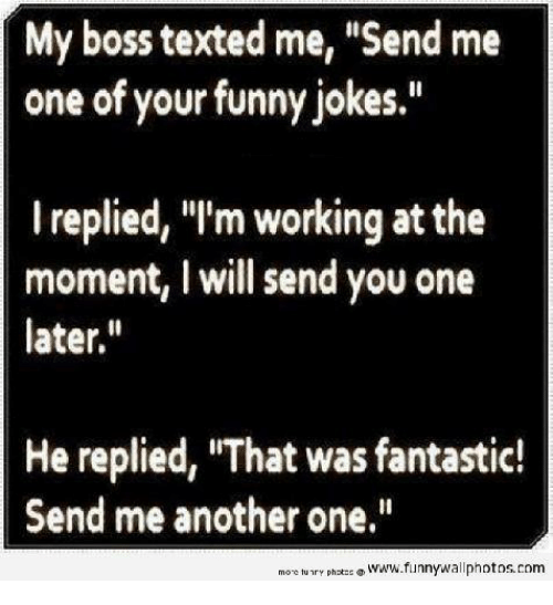 """Funny Jokee: My boss texted me, """"Send me  one of your funny jokes.""""  I replied, """"I'm working at the  moment, I will send you one  later  He replied, """"That was fantastic!  Send me another one.""""  more tury photos  www.funnywall photos, com"""