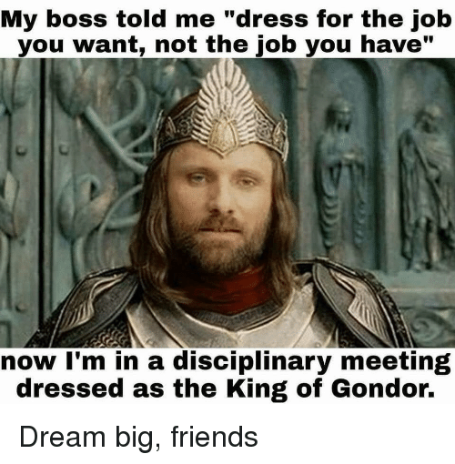 "Friends, Dress, and Job: My boss told me ""dress for the job  you want, not the job you have""  now I'm in a disciplinary meeting  dressed as the King of Gondor. Dream big, friends"