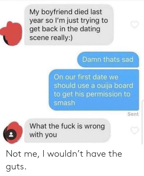 Ouija Board: My boyfriend died last  year so I'm just trying to  get back in the dating  scene really:)  Damn thats sad  On our first date we  should use a ouija board  to get his permission  smash  Sent  What the fuck is wrong  with you Not me, I wouldn't have the guts.