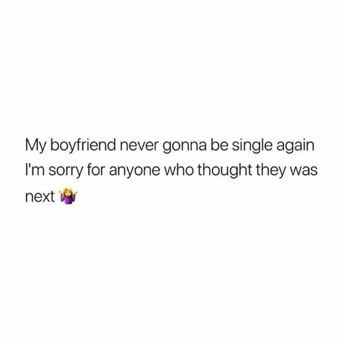 Relationships, Sorry, and Boyfriend: My boyfriend never gonna be single again  I'm sorry for anyone who thought they was  next