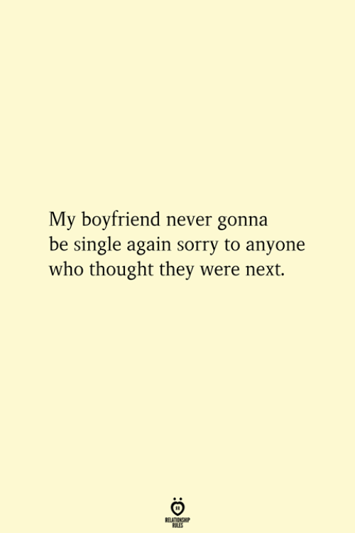 Sorry, Boyfriend, and Never: My boyfriend never gonna  be single again sorry to anyone  who thought they were next.