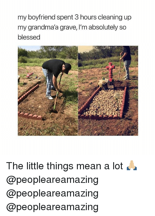 Blessed, Memes, and Mean: my boyfriend spent 3 hours cleaning up  my grandma'a grave, I'm absolutely so  blessed The little things mean a lot 🙏🏼 @peopleareamazing @peopleareamazing @peopleareamazing