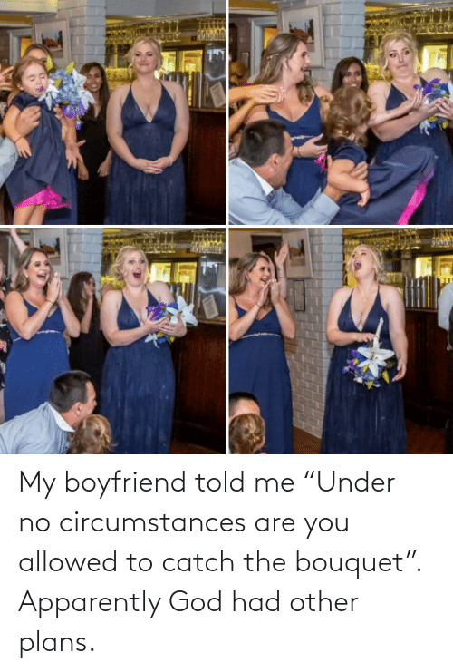 "apparently: My boyfriend told me ""Under no circumstances are you allowed to catch the bouquet"". Apparently God had other plans."