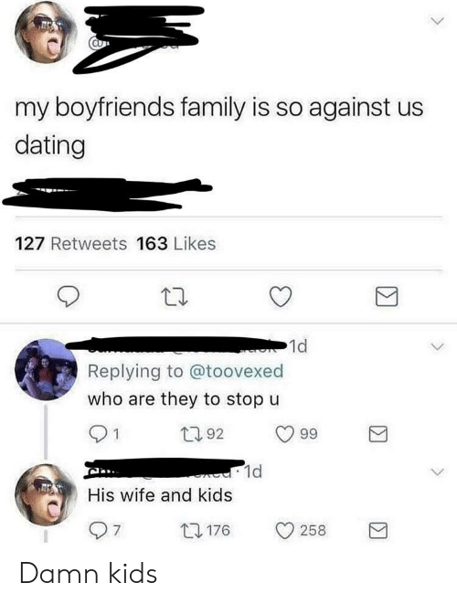 Dating, Family, and Kids: my boyfriends family is so against us  dating  127 Retweets 163 Likes  1d  Replying to @toovexed  who are they to stop u  92  99  1d  His wife and kids  0176 258 Damn kids