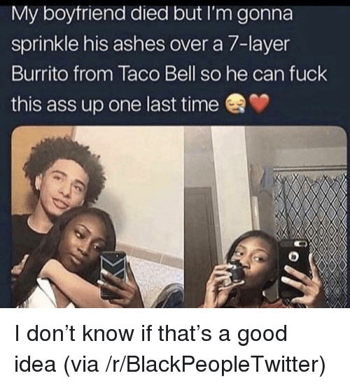 Ass, Blackpeopletwitter, and Taco Bell: My boytriend died but I'm gonna  sprinkle his ashes over a 7-layer  Burrito from Taco Bell so he can fuck  this ass up one last time I don't know if that's a good idea (via /r/BlackPeopleTwitter)