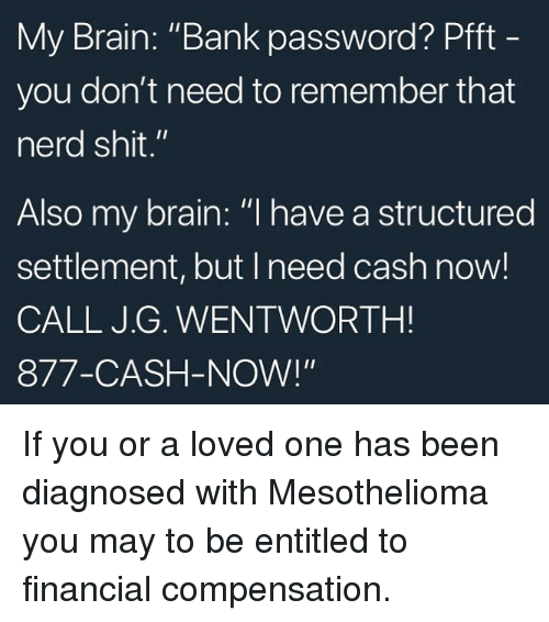 "Memes, Nerd, and Shit: My Brain: ""Bank password? Pfft  you don't need to remember that  nerd shit.""  Also my brain: ""l have a structured  settlement, but I need cash now!  CALL J.G. WENTWORTH!  877-CASH-NOW!"" If you or a loved one has been diagnosed with Mesothelioma you may to be entitled to financial compensation."