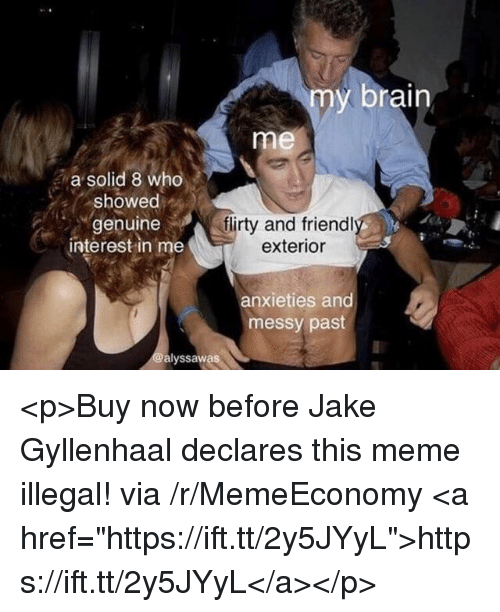 "flirty: my brain  me  a solid 8 who  showed  genuine  interest in me  flirty and friendl  exterior  anxieties and  messy past  alyssawas <p>Buy now before Jake Gyllenhaal declares this meme illegal! via /r/MemeEconomy <a href=""https://ift.tt/2y5JYyL"">https://ift.tt/2y5JYyL</a></p>"