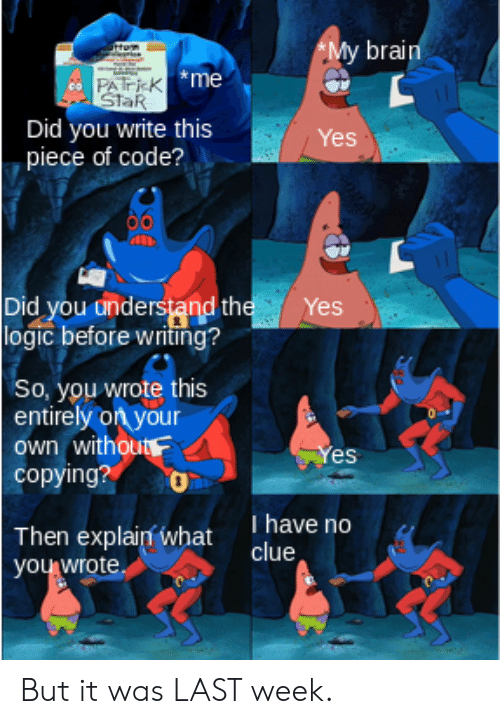 Logic, Brain, and Star: *My brain  rtRm  PATK me  StaR  Did you write this  piece of code?  Yes  Did you understand the  logic before writing ?  Yes  So, you wrote this  entirely on your  own without  copying?  Yes  T have no  clue  Then explain what  you wrote But it was LAST week.