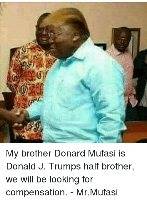 Blockbuster Uganda, Compensation, and Compensated: My brother Donard Mufasi is Donald J. Trumps half brother, we will be looking for compensation. - Mr.Mufasi
