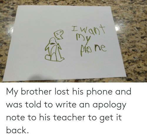 Phone: My brother lost his phone and was told to write an apology note to his teacher to get it back.
