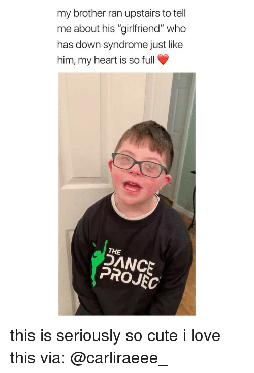 "Cute, Love, and Down Syndrome: my brother ran upstairs to tell  me about his ""girlfriend"" who  has down syndrome just like  him, my heart is so full  THE  DANCE  PROJEC this is seriously so cute i love this via: @carliraeee_"