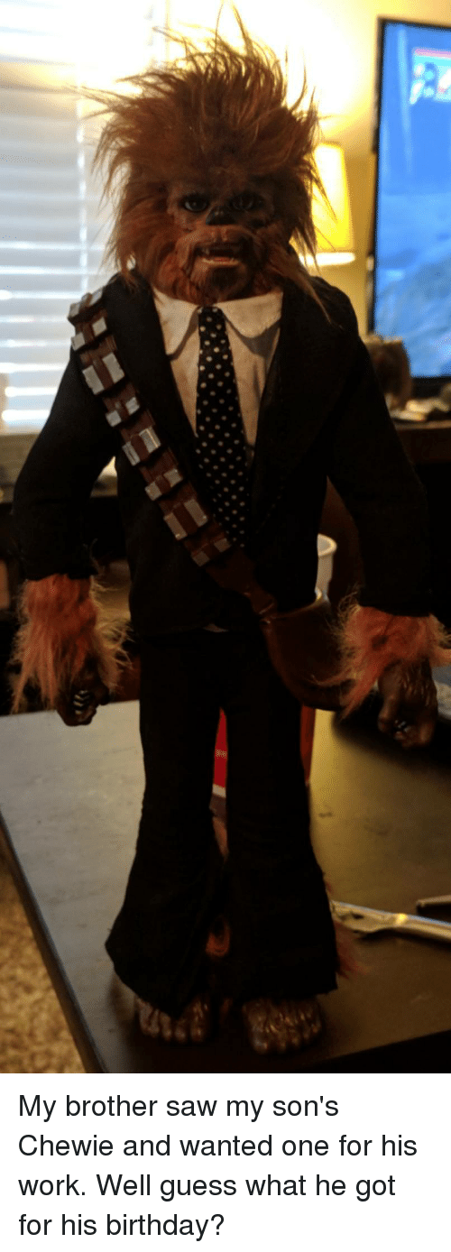 Birthday, Funny, and Saw: My brother saw my son's Chewie and wanted one for his work. Well guess what he got for his birthday?
